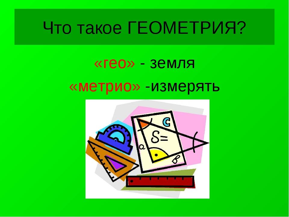Что такое ГЕОМЕТРИЯ? «гео» - земля «метрио» -измерять