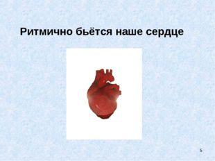 Ритмично бьётся наше сердце *
