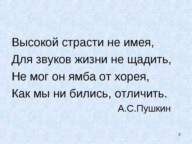 Высокой страсти не имея, Для звуков жизни не щадить, Не мог он ямба от хорея,...