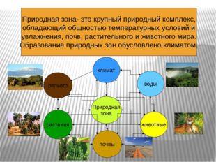 Природная зона- это крупный природный комплекс, обладающий общностью температ