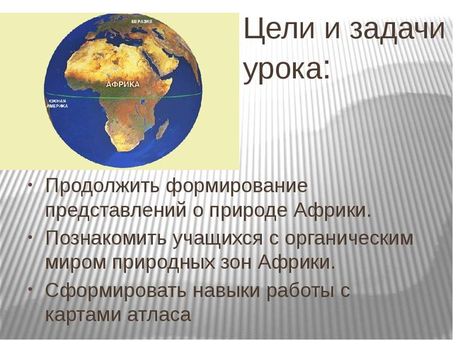 Цели и задачи урока: Продолжить формирование представлений о природе Африки....