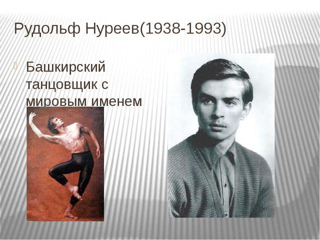Рудольф Нуреев(1938-1993) Башкирский танцовщик с мировым именем