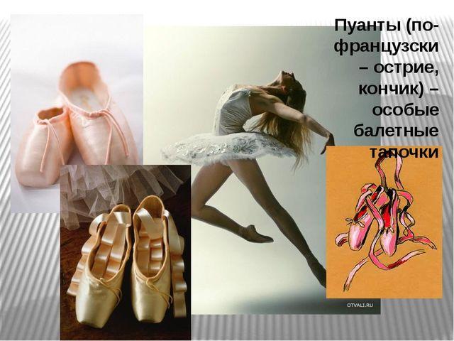 Пуанты (по-французски – острие, кончик) – особые балетные тапочки