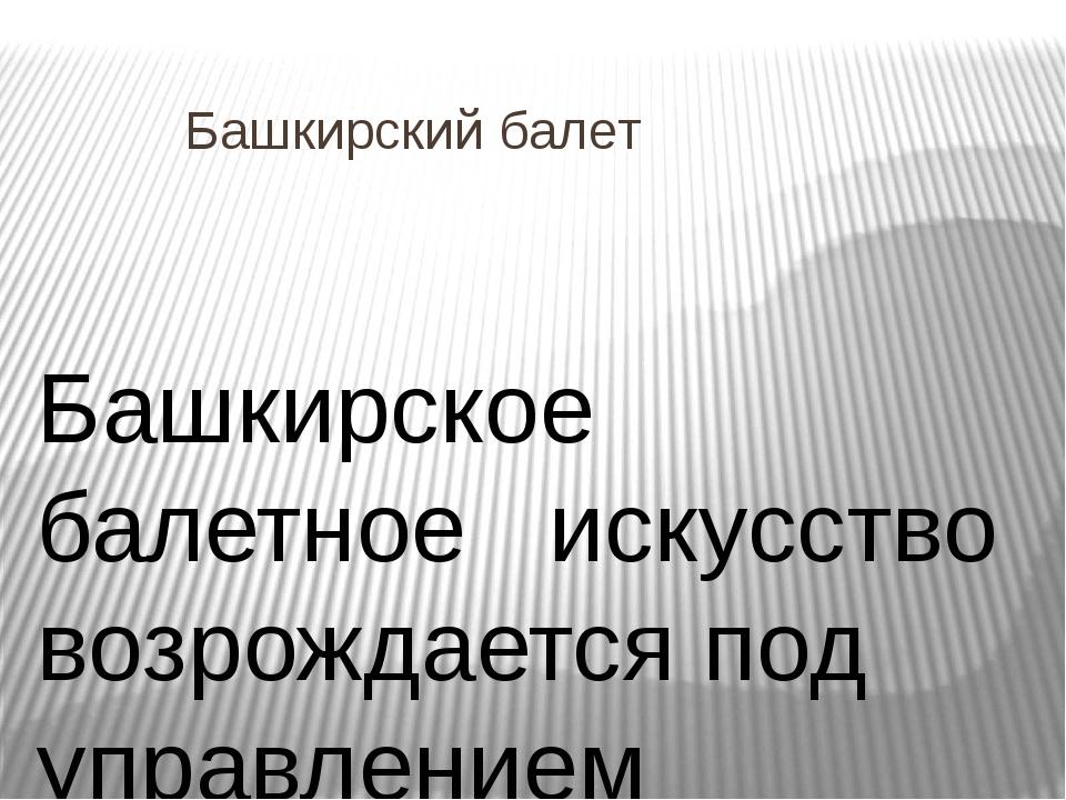 Башкирский балет Башкирское балетное искусство возрождается под управлением Ф...