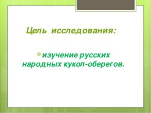 Цель исследования: изучение русских народных кукол-оберегов.