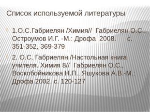 Список используемой литературы 1.О.С.Габриелян /Химия// Габриелян О.С., Остро