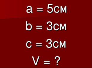 а = 5см b = 3cм c = 3см V = ?