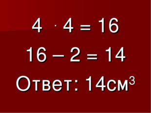 4 . 4 = 16 16 – 2 = 14 Ответ: 14см3