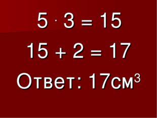5 . 3 = 15 15 + 2 = 17 Ответ: 17см3