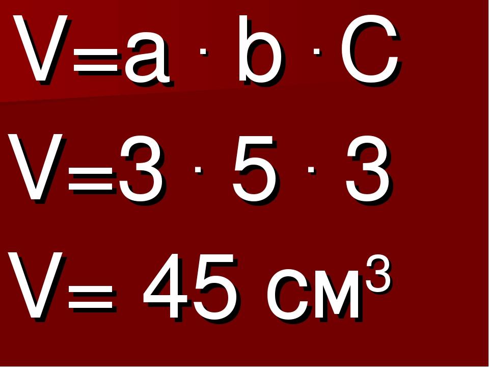 V=a . b . C V=3 . 5 . 3 V= 45 см3