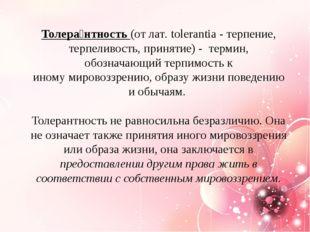 Толера́нтность(отлат.tolerantia- терпение, терпеливость, принятие)-тер