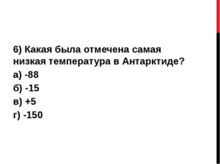 6) Какая была отмечена самая низкая температура в Антарктиде? а) -88 б) -15