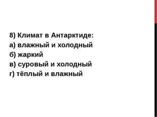 8) Климат в Антарктиде: а) влажный и холодный б) жаркий в) суровый и холодны