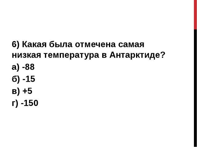 6) Какая была отмечена самая низкая температура в Антарктиде? а) -88 б) -15...