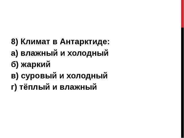 8) Климат в Антарктиде: а) влажный и холодный б) жаркий в) суровый и холодны...