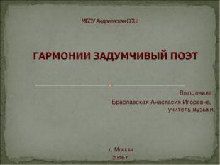 Выполнила: Браславская Анастасия Игоревна, учитель музыки г. Москва 2016 г.