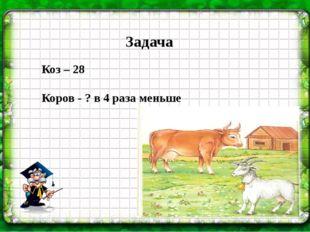 Задача Коз – 28 Коров - ? в 4 раза меньше