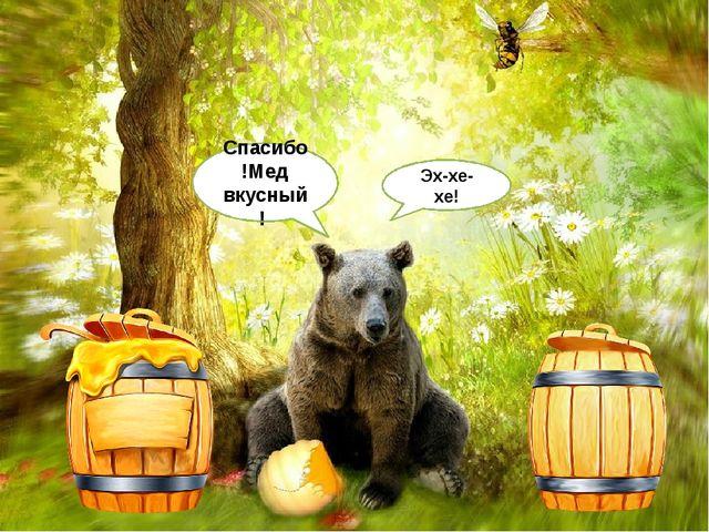 Эх-хе-хе! Спасибо!Мед вкусный! Если занятие вам понравилось, угостите мишку м...
