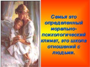 Семья это определенный морально-психологический климат, это школа отношений с