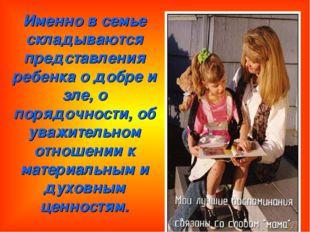 Именно в семье складываются представления ребенка о добре и зле, о порядочнос