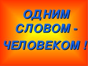 ОДНИМ СЛОВОМ - ЧЕЛОВЕКОМ !