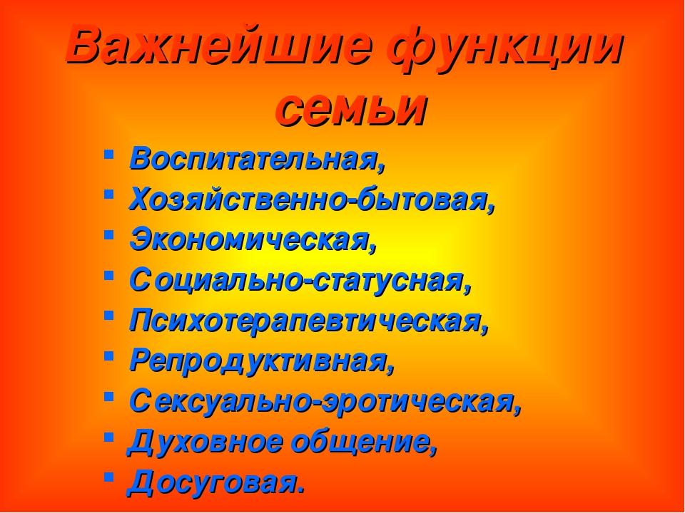 Важнейшие функции семьи Воспитательная, Хозяйственно-бытовая, Экономическая,...