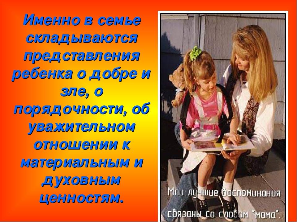 Именно в семье складываются представления ребенка о добре и зле, о порядочнос...