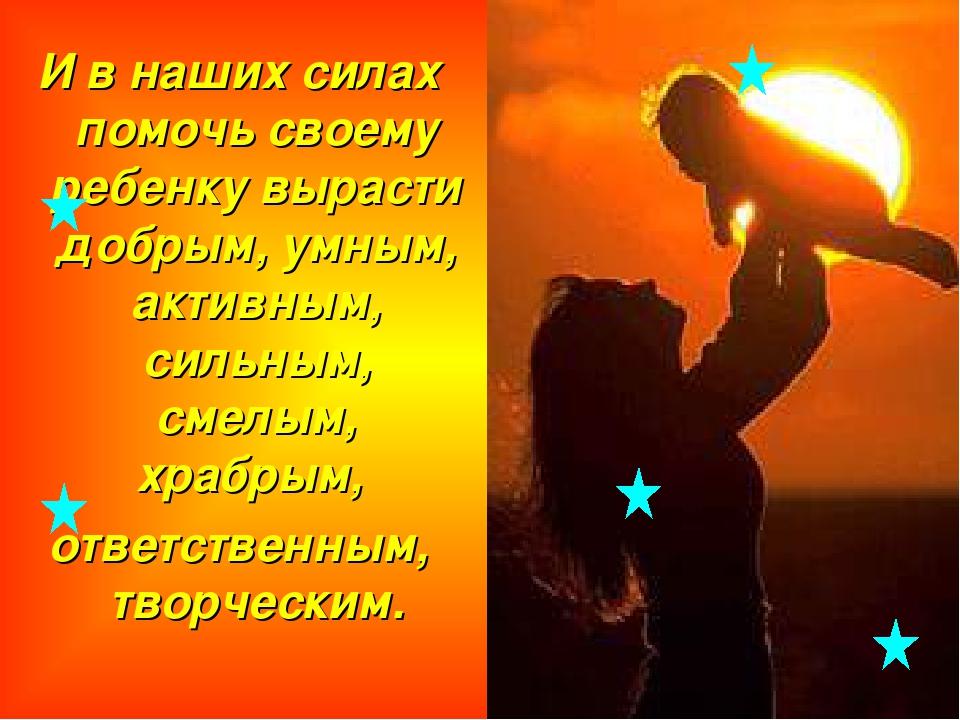 И в наших силах помочь своему ребенку вырасти добрым, умным, активным, сильны...