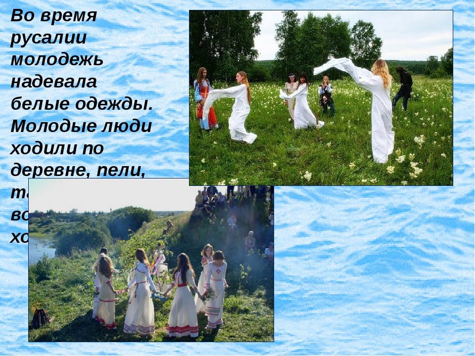 Во время русалии молодежь надевала белые одежды. Молодые люди ходили по дерев...