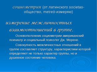 социометрия (от латинского societas-общество, metreō-измеряю) измерение межли