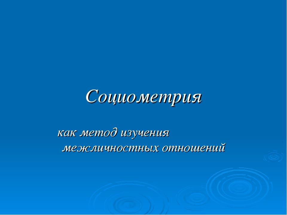 Социометрия как метод изучения межличностных отношений