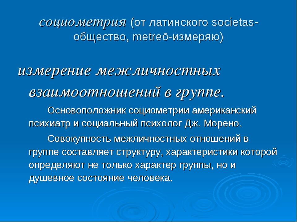 социометрия (от латинского societas-общество, metreō-измеряю) измерение межли...
