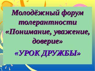 Молодёжный форум толерантности «Понимание, уважение, доверие» «УРОК ДРУЖБЫ»