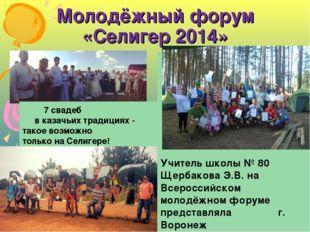 Молодёжный форум «Селигер 2014» Учитель школы № 80 Щербакова Э.В. на Всеросси
