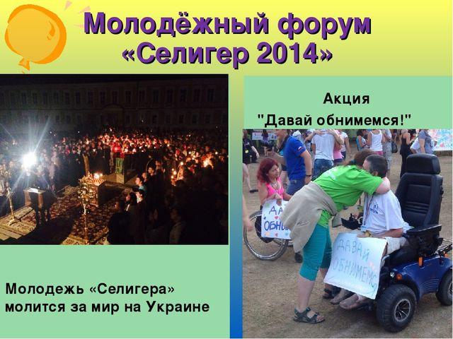 Молодёжный форум «Селигер 2014» Молодежь «Селигера» молится за мир на Украине...