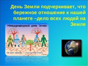 День Земли подчеркивает, что бережное отношение к нашей планете –дело всех лю