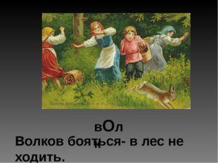 вОлк Волков бояться- в лес не ходить.