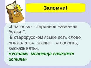 Запомни! «Глаголь»- старинное название буквы Г. В старорусском языке есть сло