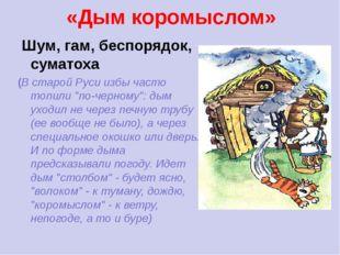 «Дым коромыслом» Шум, гам, беспорядок, суматоха (В старой Руси избы часто топ
