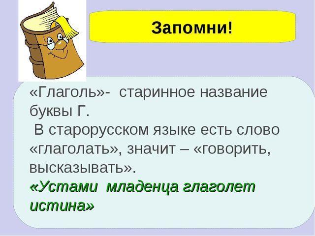Запомни! «Глаголь»- старинное название буквы Г. В старорусском языке есть сло...