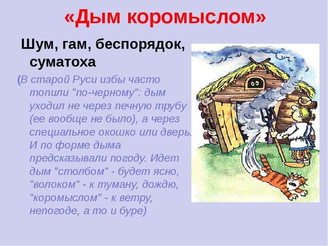 «Дым коромыслом» Шум, гам, беспорядок, суматоха (В старой Руси избы часто топ...