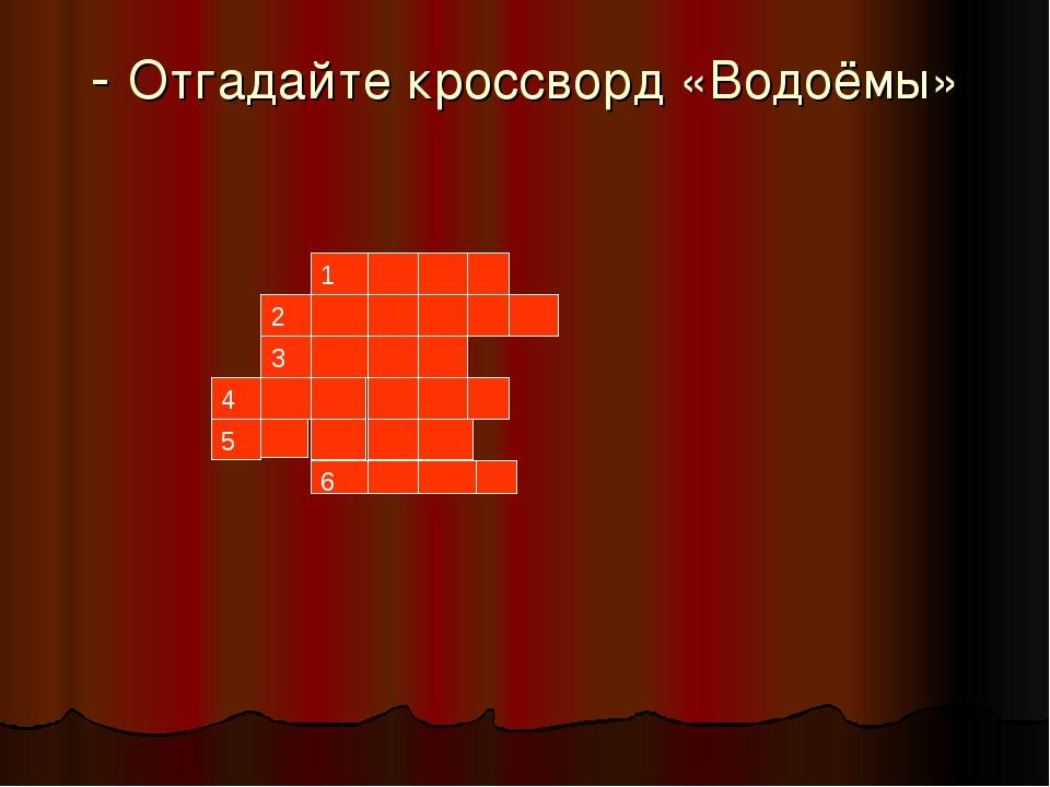 - Отгадайте кроссворд «Водоёмы»         1 2 3 4 5 6