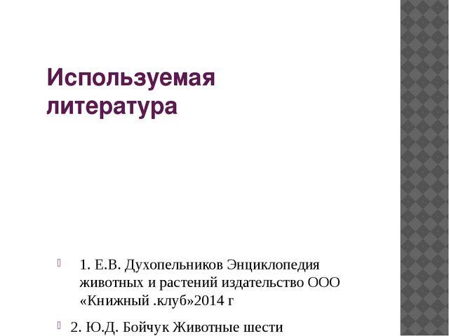 Используемая литература 1. Е.В. Духопельников Энциклопедия животных и растени...
