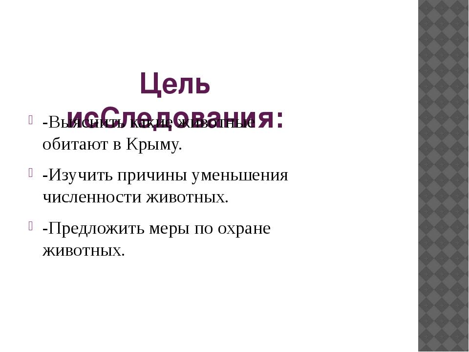 Цель исСледования: -Выяснить какие животные обитают в Крыму. -Изучить причины...
