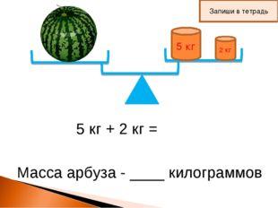 5 кг 2 кг 5 кг + 2 кг = Масса арбуза - ____ килограммов Запиши в тетрадь