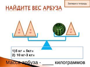 5 кг 5 кг 3 кг 5 кг + 5кг= 10 кг-3 кг= Масса арбуза - ____ килограммов Запиши