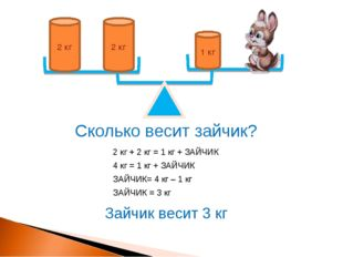 1 кг 2 кг 2 кг Сколько весит зайчик? 2 кг + 2 кг = 1 кг + ЗАЙЧИК 4 кг = 1 кг