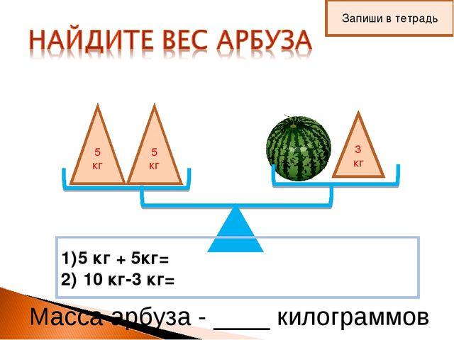 5 кг 5 кг 3 кг 5 кг + 5кг= 10 кг-3 кг= Масса арбуза - ____ килограммов Запиши...