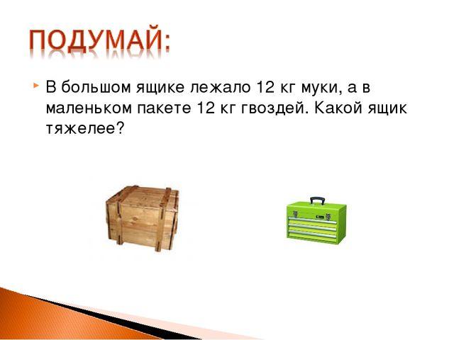 В большом ящике лежало 12 кг муки, а в маленьком пакете 12 кг гвоздей. Какой...