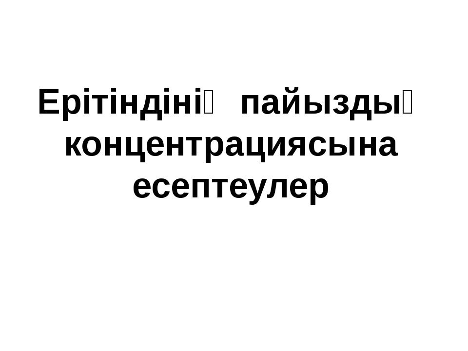 Ерітіндінің пайыздық концентрациясына есептеулер
